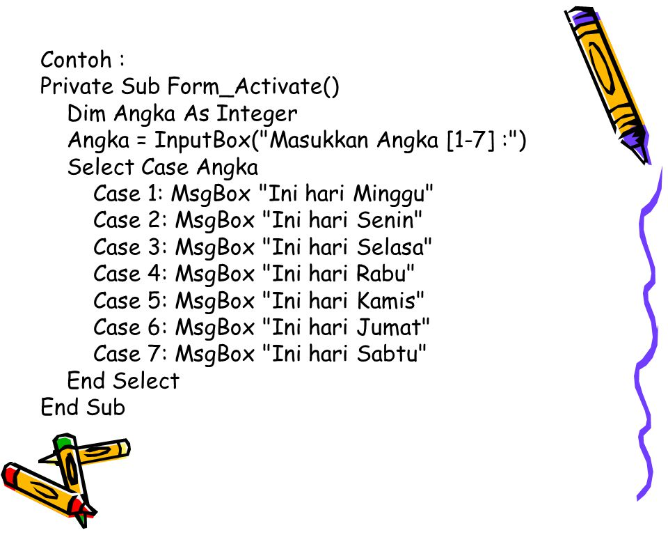 Contoh : Private Sub Form_Activate() Dim Angka As Integer. Angka = InputBox( Masukkan Angka [1-7] : )